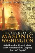 The Secrets of Masonic Washington: A Guidebook to Signs, Symbols, and Ceremonies at the Orig...