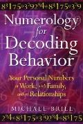 Numerology for Decoding Behavior: Your Personal Numbers at Work, with Family, and in Relatio...