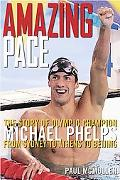 Amazing Pace The Story of Olympic Champion Michael Phelps From Sydney To Athens To Beijing