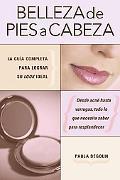 Belleza De Pies a Cabeza / the Complete Beauty Bible La Guia Completa Para Lograr Su Look Id...