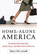 Home-alone America The Hidden Toll Of Day Care, Wonder Drugs, And Other Parent Substitutes
