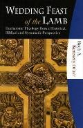 Wedding Feast Of The Lamb Eucharistic Theology From A Biblical, Historical, And Systematic P...