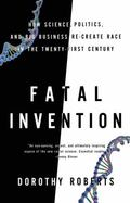 Fatal Invention : How Science, Politics, and Big Business Re-create Race in the Twenty-first...