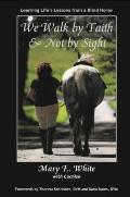 We Walk by Faith and Not by Sight : Learning Life's Lessons from a Blind Horse