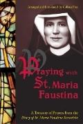 Praying With St. Maria Faustina A Treasury of Prayers from the Diary of St. Maria Faustina K...