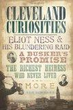 Cleveland Curiosities (OH): Eliot Ness and His Blundering Raid, a Busker's Promise, the Rich...