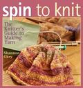 Spin to Knit The Knitter's Guide to Making Yarn
