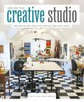 Inside the Creative Studio : Inspiration and Ideas for Your Art and Craft Space