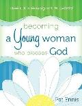 Becoming a Young Woman Who Pleases God : A Teen's Guide to Discovering Her Biblical Potential