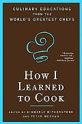 How I Learned to Cook Culinary Educations from the World's Greatest Chefs