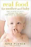 Real Food for Mother and Baby: The Fertility Diet, Eating for Two, and Baby's First Food