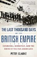 Last Thousand Days of the British Empire: Churchill, Roosevelt, and the Birth of the Pax Ame...