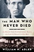 Man Who Never Died : The Life, Times, and Legacy of Joe Hill, American Labor Icon