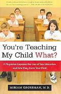 You're Teaching My Child What?: A Physician Exposes the Lies of Sex Ed and How They Harm You...