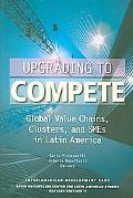 Upgrading to Compete Global Value Chains, Clusters, and Smes in Latin America