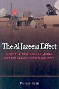 The Al Jazeera Effect: How the New Global Media Are Reshaping World Politics