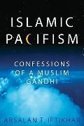 Islamic Pacifism : Confessions of a Muslim Gandhi