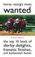 Horse Racing's Most Wanted: The Top 10 Book of Derby Delights, Frenetic Finishes, and Backst...