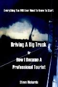 Everything You Will Ever Need To Know To Start Driving A Big Truck Or How I Became A Profess...