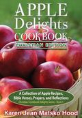 Apple Delights Cookbook, Christian Edition : A Collection of Apple Recipes