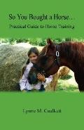 So You Bought a Horse... Practical Guide to Horse Training