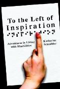 To the Left of Inspiration Adventures in Living With Disabilities