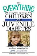 Everything Parent's Guide to Children With Juvenile Diabetes Reassuring Advice for Managing ...