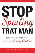 Stop Spoiling That Man! Turn Your Needy Guy into an Equal, Loving Partner