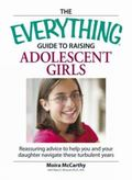 Everything Guide to Raising Adolescent Girls An Essential Guide to Bringing Up Happy, Health...