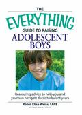 Everything Guide to Raising Adolescent Boys An Essential Guide to Bringing Up Happy, Healthy...