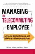 Managing the Telecommuting Employee: Set Goals, Monitor Progress, and Maximize Profit and Pr...