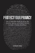 Protect Your Privacy How to Protect Your Identity As Well As Your Financial, Personal, and C...