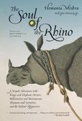 Soul of the Rhino A Nepali Adventure With Kings and Elephant Drivers, Billionaires and Burea...
