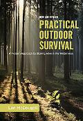 Practical Outdoor Survival A Modern Approach to Staying Alive in the Wilderness