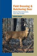 Field Dressing and Butchering Deer Step-by-step Instructions, from Field to Table
