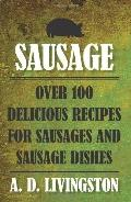 Sausage : Over 100 Delicious Recipes for Sausages and Sausage Dishes