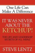 It Was Never About the Ketchup The Life and Legacy of H.j. Heinz