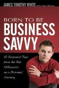 Born To Be Business Savvy: 31 Essential Tips From the Kid Millionaire on a Personal Journey