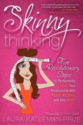 Skinny Thinking: Five Revolutionary Steps to Permanently Heal Your Relationship With Food, W...