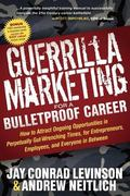 Guerrilla Marketing for a Bulletproof Career : How to Attract Ongoing Opportunities in Perpe...