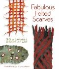Fabulous Felted Scarves : 20 Wearable Works of Art