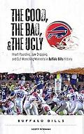 Good, the Bad, and the Ugly Buffalo Bills Heart-pounding, Jaw-dropping, and Gut-wrenching Mo...
