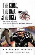The Good, the Bad, and the Ugly New England Patriots: Heart-Pounding, Jaw-Dropping, and Gut-...