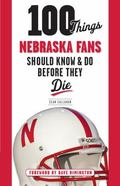 100 Things Nebraska Fans Should Know and Do Before They Die