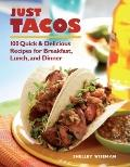 Just Tacos : 100 Quick and Delicious Recipes for Breakfast, Lunch, and Dinner