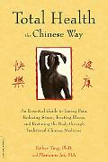 Total Health the Chinese Way: An Essential Guide to Easing Pain, Reducing Stress, Treating I...