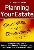Complete Guide to Planning Your Estate: A Step-by-Step Plan to Protect Your Assets, Limit Yo...