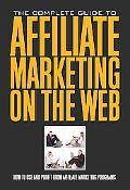 The Complete Guide to Affiliate Marketing on the Web: How to Use and Profit from Affiliate M...