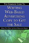 The Complete Guide to Writing Web-Based Advertising Copy to Get the Sale: What You Need to K...