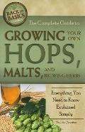 The Complete Guide to Growing Your Own Hops, Malts, and Brewing Herbs: Everything You Need t...